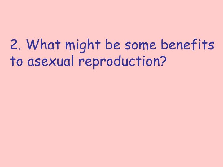2. What might be some benefits to asexual reproduction?