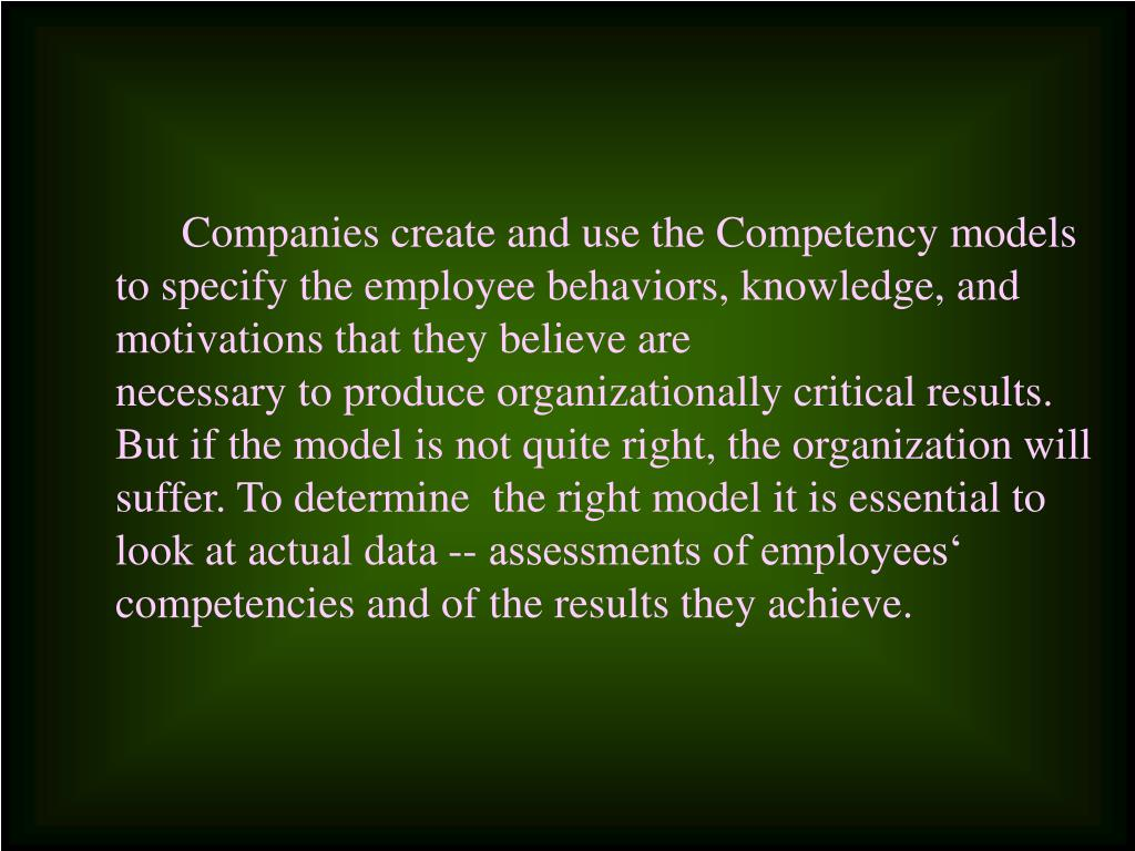 Companies create and use the Competency models  to specify the employee behaviors, knowledge, and motivations that they believe are