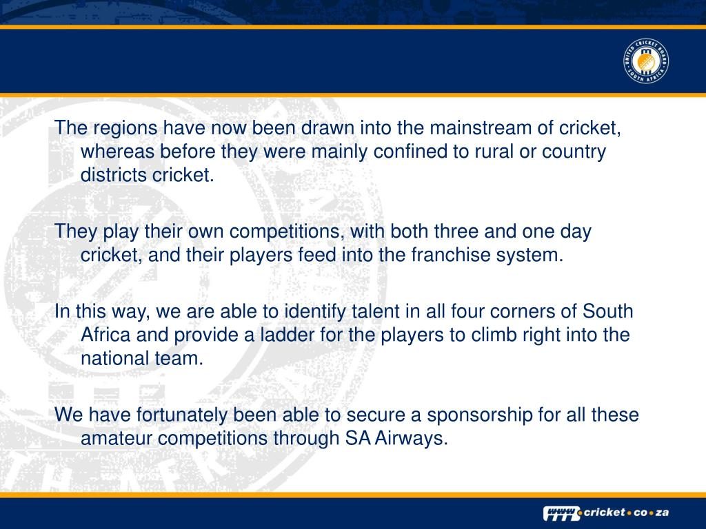 The regions have now been drawn into the mainstream of cricket, whereas before they were mainly confined to rural or country districts cricket.