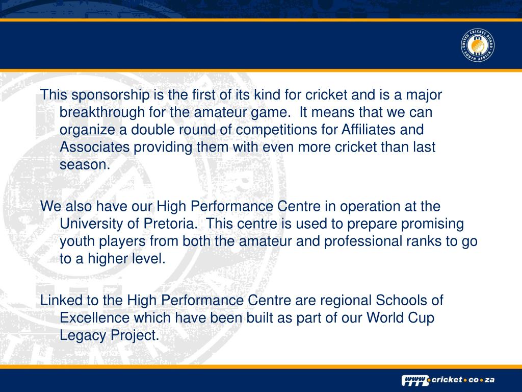 This sponsorship is the first of its kind for cricket and is a major breakthrough for the amateur game.  It means that we can organize a double round of competitions for Affiliates and Associates providing them with even more cricket than last season.