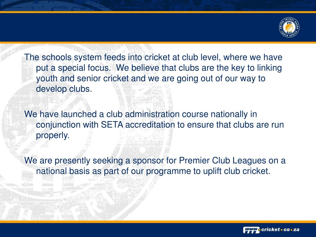 The schools system feeds into cricket at club level, where we have put a special focus.  We believe that clubs are the key to linking youth and senior cricket and we are going out of our way to develop clubs.