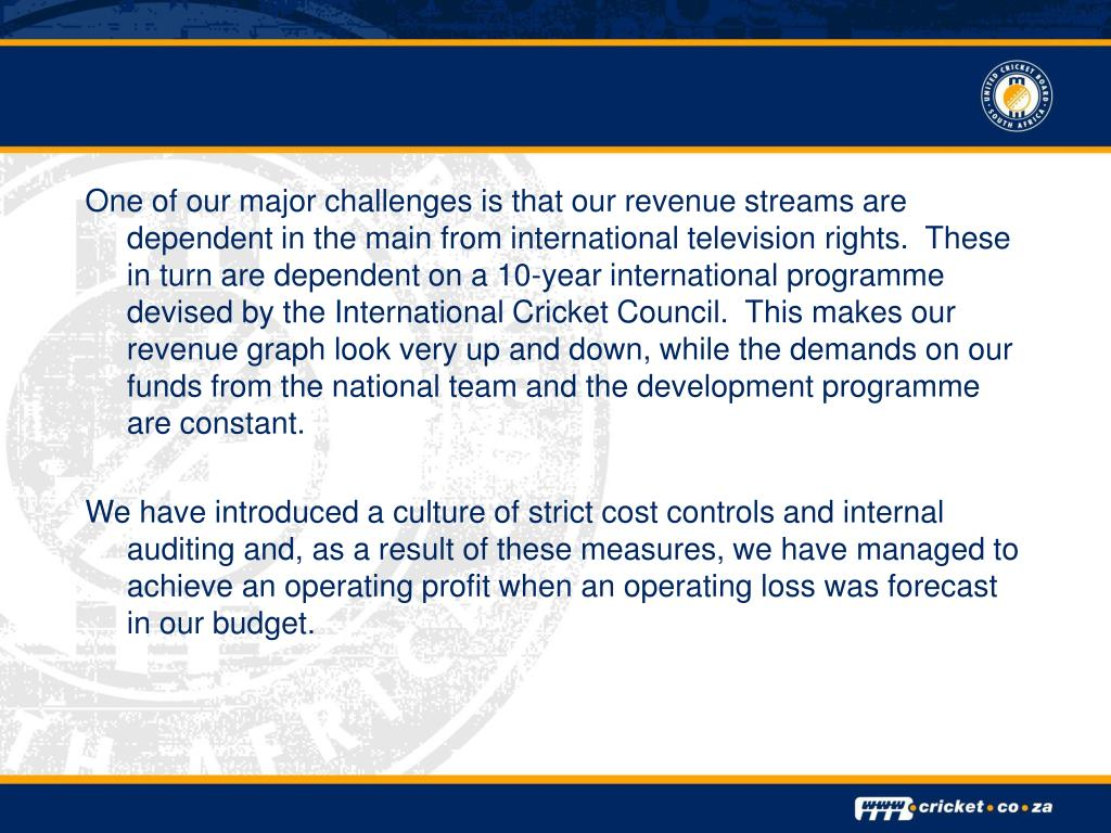 One of our major challenges is that our revenue streams are dependent in the main from international television rights.  These in turn are dependent on a 10-year international programme devised by the International Cricket Council.  This makes our revenue graph look very up and down, while the demands on our funds from the national team and the development programme are constant.