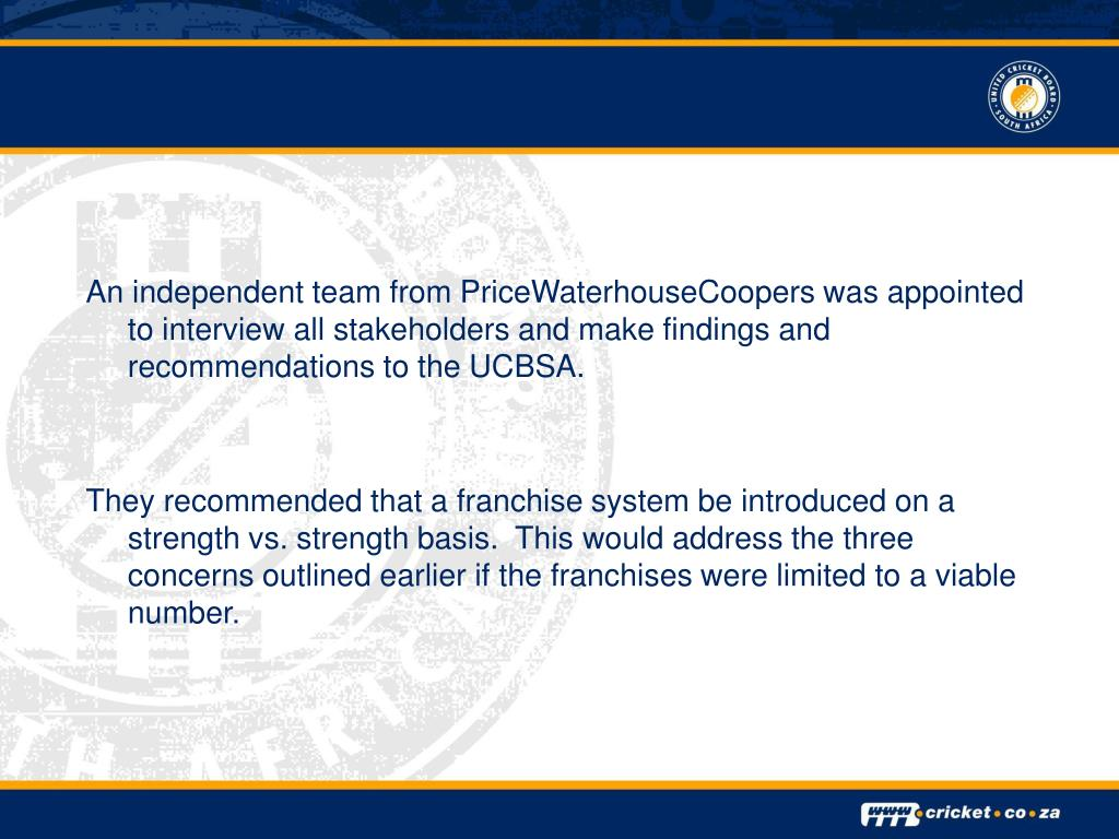 An independent team from PriceWaterhouseCoopers was appointed to interview all stakeholders and make findings and recommendations to the UCBSA.