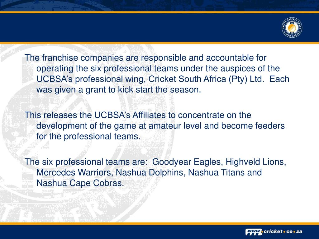 The franchise companies are responsible and accountable for operating the six professional teams under the auspices of the UCBSA's professional wing, Cricket South Africa (Pty) Ltd.  Each was given a grant to kick start the season.