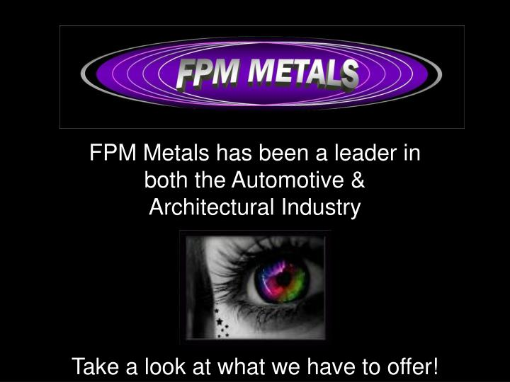 Fpm metals has been a leader in both the automotive architectural industry