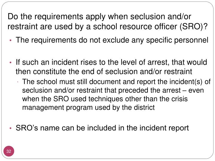 Do the requirements apply when seclusion and/or restraint are used by a school resource officer (SRO)?