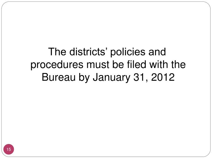 The districts' policies and procedures must be filed with the Bureau by January 31, 2012