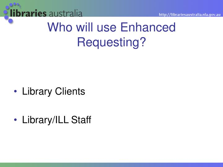 Who will use Enhanced Requesting?