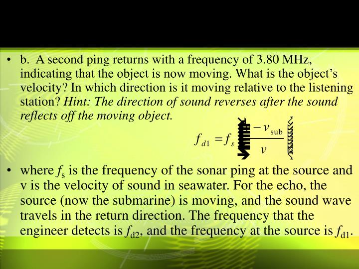 b.  A second ping returns with a frequency of 3.80 MHz, indicating that the object is now moving. What is the object's velocity? In which direction is it moving relative to the listening station?