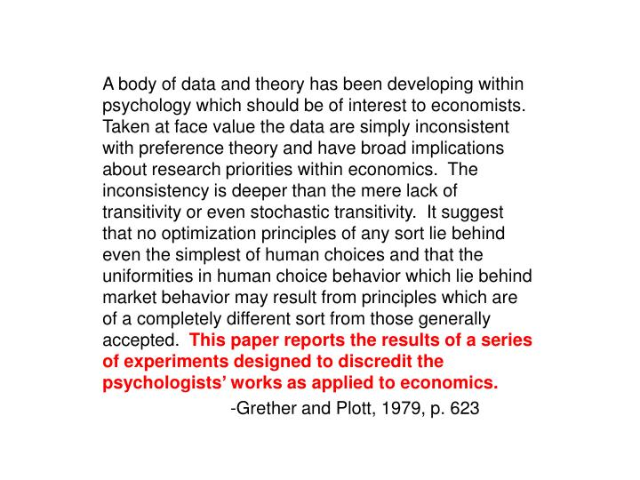 A body of data and theory has been developing within psychology which should be of interest to economists.  Taken at face value the data are simply inconsistent with preference theory and have broad implications about research priorities within economics.  The inconsistency is deeper than the mere lack of transitivity or even stochastic transitivity.  It suggest that no optimization principles of any sort lie behind even the simplest of human choices and that the uniformities in human choice behavior which lie behind market behavior may result from principles which are of a completely different sort from those generally accepted.