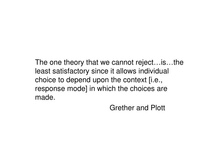 The one theory that we cannot reject…is…the least satisfactory since it allows individual choice to depend upon the context [i.e., response mode] in which the choices are made.