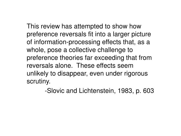 This review has attempted to show how preference reversals fit into a larger picture of information-processing effects that, as a whole, pose a collective challenge to preference theories far exceeding that from reversals alone.  These effects seem unlikely to disappear, even under rigorous scrutiny.