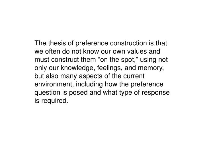 "The thesis of preference construction is that we often do not know our own values and must construct them ""on the spot,"" using not only our knowledge, feelings, and memory, but also many aspects of the current environment, including how the preference question is posed and what type of response is required."