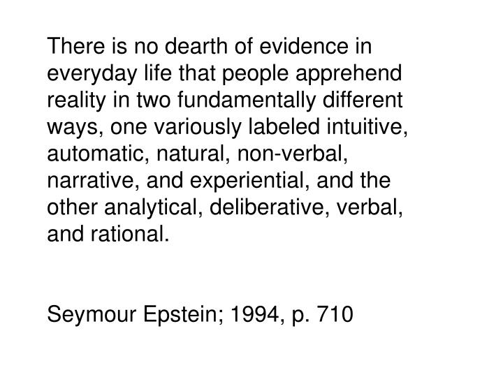 There is no dearth of evidence in everyday life that people apprehend reality in two fundamentally different ways, one variously labeled intuitive, automatic, natural, non-verbal, narrative, and experiential, and the other analytical, deliberative, verbal, and rational.
