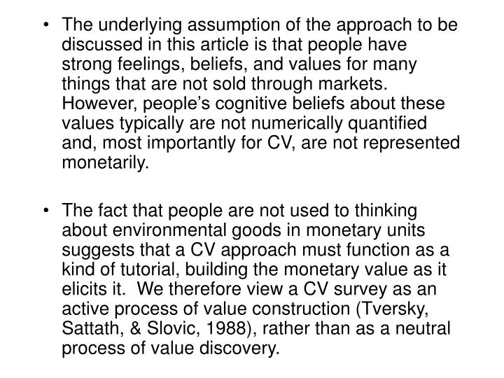 The underlying assumption of the approach to be discussed in this article is that people have strong feelings, beliefs, and values for many things that are not sold through markets.  However, people's cognitive beliefs about these values typically are not numerically quantified and, most importantly for CV, are not represented monetarily.