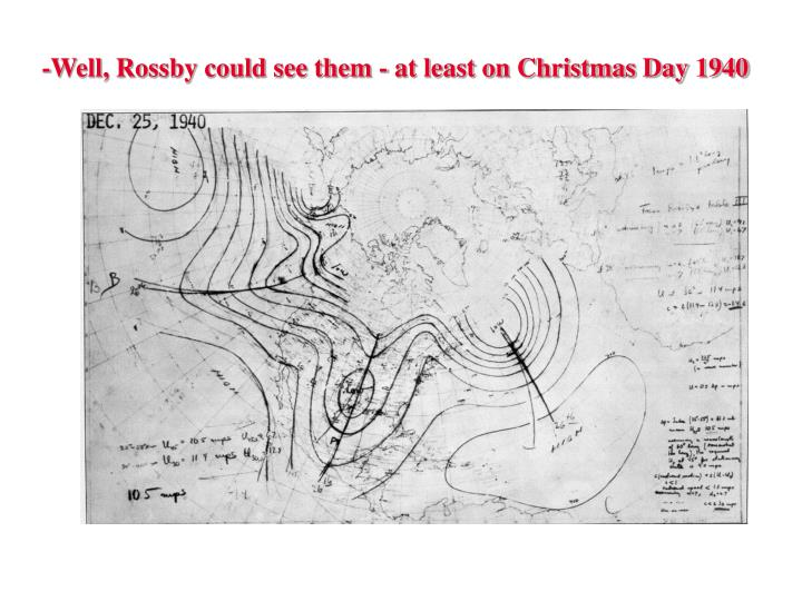 -Well, Rossby could see them - at least on Christmas Day 1940