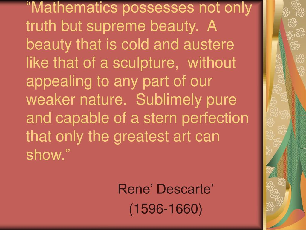 """Mathematics possesses not only truth but supreme beauty.  A beauty that is cold and austere like that of a sculpture,  without appealing to any part of our weaker nature.  Sublimely pure and capable of a stern perfection that only the greatest art can show."""