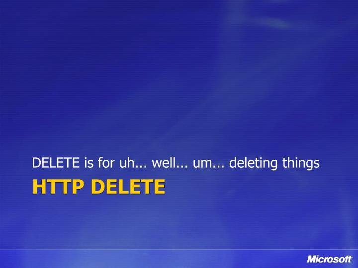 DELETE is for uh... well... um... deleting things