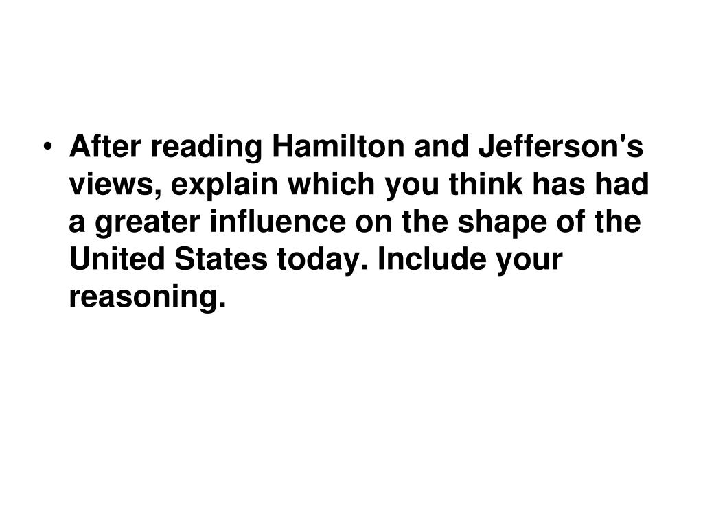 After reading Hamilton and Jefferson's views, explain which you think has had a greater influence on the shape of the United States today. Include your reasoning.