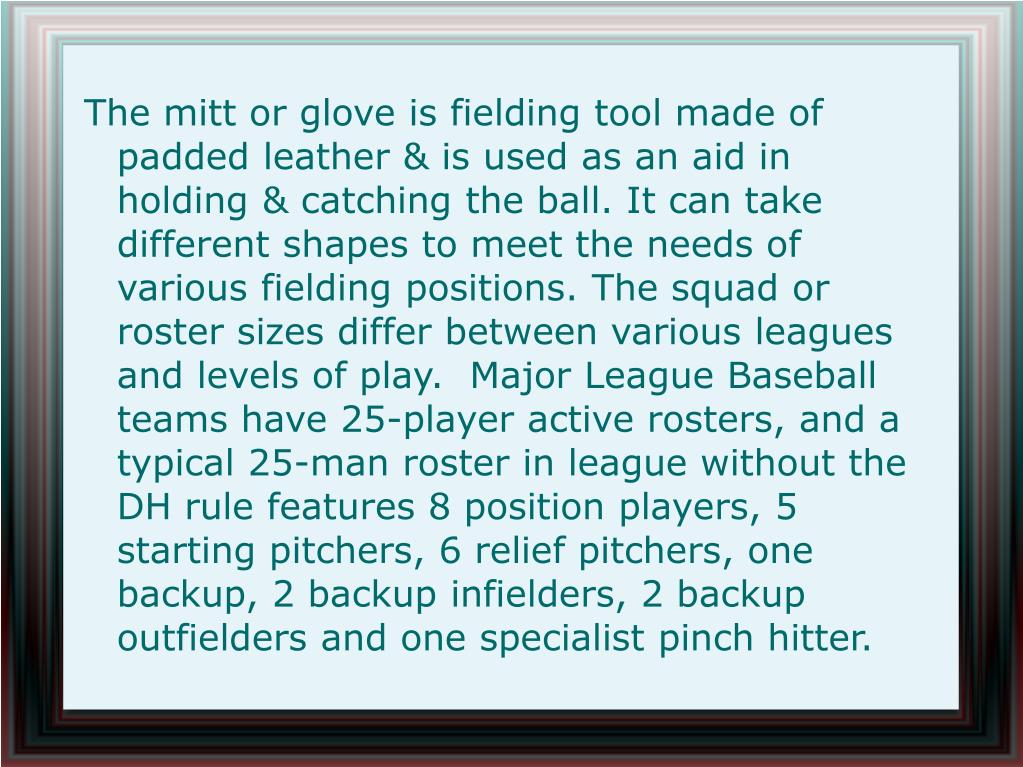 The mitt or glove is fielding tool made of padded leather & is used as an aid in holding & catching the ball. It can take different shapes to meet the needs of various fielding positions. The squad or roster sizes differ between various leagues and levels of play.  Major League Baseball teams have 25-player active rosters, and a typical 25-man roster in league without the DH rule features 8 position players, 5 starting pitchers, 6 relief pitchers, one backup, 2 backup infielders, 2 backup outfielders and one specialist pinch hitter.