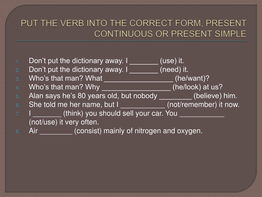 PUT THE VERB INTO THE CORRECT FORM, PRESENT CONTINUOUS OR PRESENT SIMPLE