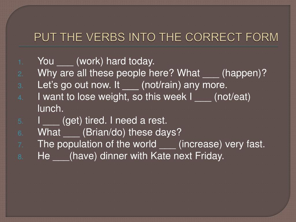 PUT THE VERBS INTO THE CORRECT FORM