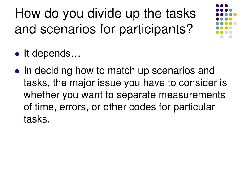 How do you divide up the tasks and scenarios for participants?