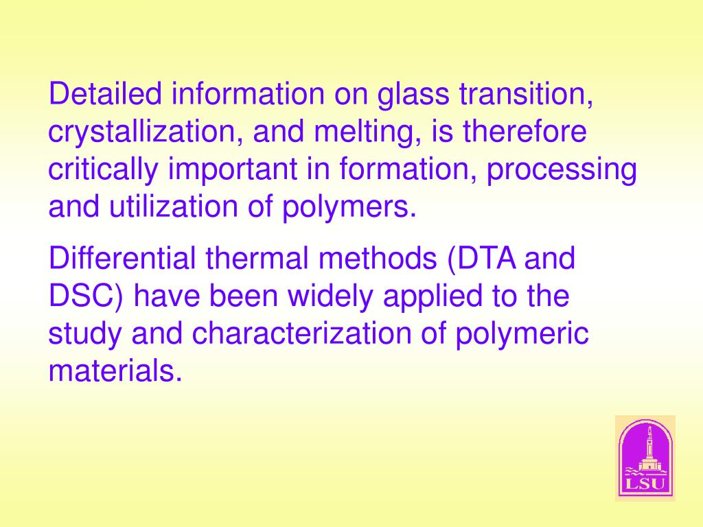 Detailed information on glass transition, crystallization, and melting, is therefore critically important in formation, processing and utilization of polymers.