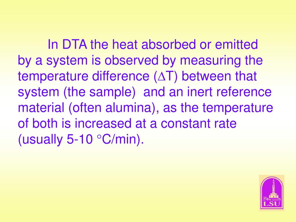 In DTA the heat absorbed or emitted by a system is observed by measuring the temperature difference (
