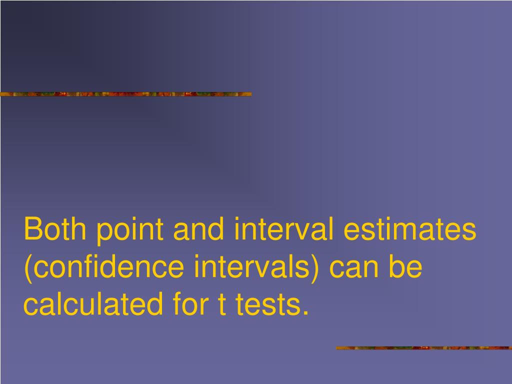 Both point and interval estimates (confidence intervals) can be calculated for t tests.