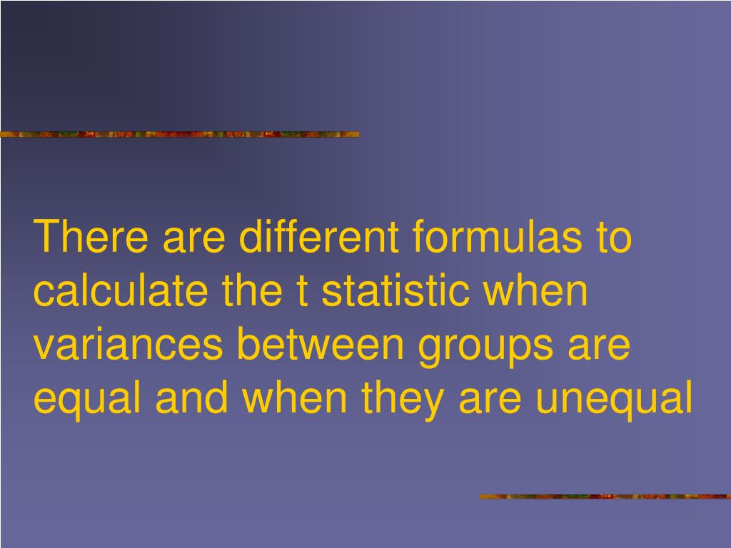 There are different formulas to calculate the t statistic when variances between groups are equal and when they are unequal