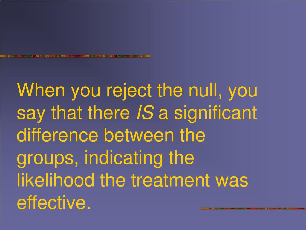 When you reject the null, you say that there