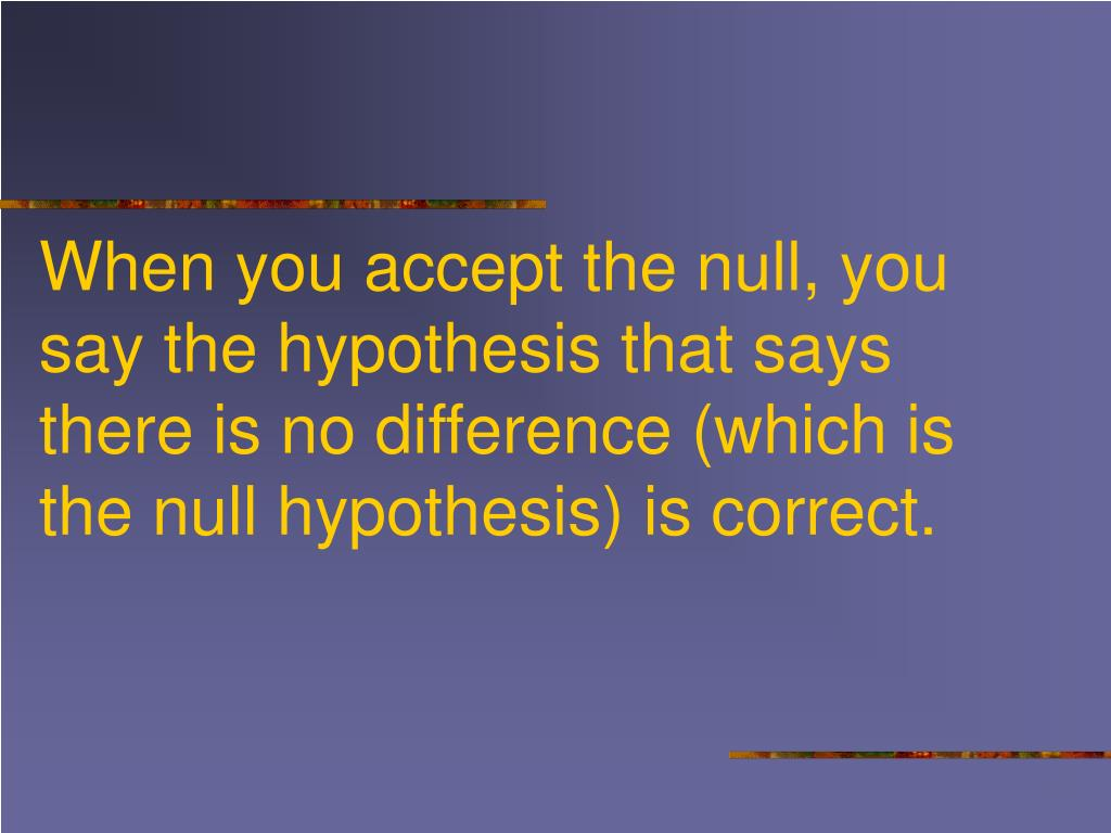 When you accept the null, you say the hypothesis that says there is no difference (which is the null hypothesis) is correct.