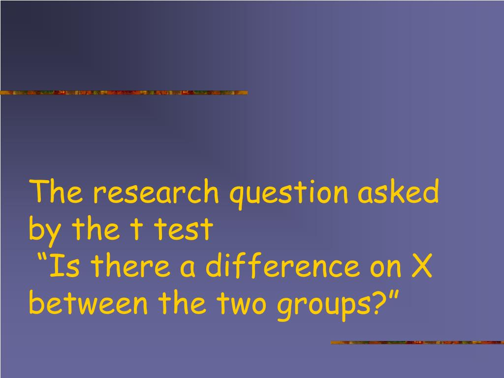 The research question asked by the t test