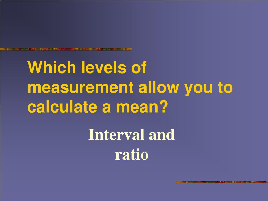 Which levels of measurement allow you to calculate a mean?