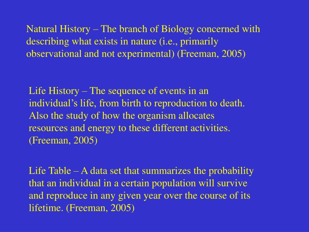 Natural History – The branch of Biology concerned with describing what exists in nature (i.e., primarily observational and not experimental) (Freeman, 2005)