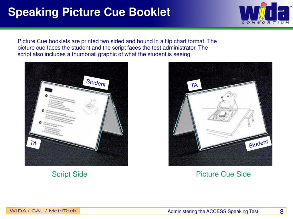 Picture Cue booklets are printed two sided and bound in a flip chart format. The picture cue faces the student and the script faces the test administrator. The script also includes a thumbnail graphic of what the student is seeing.