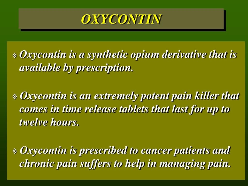 Oxycontin is a synthetic opium derivative that is 	available by prescription.