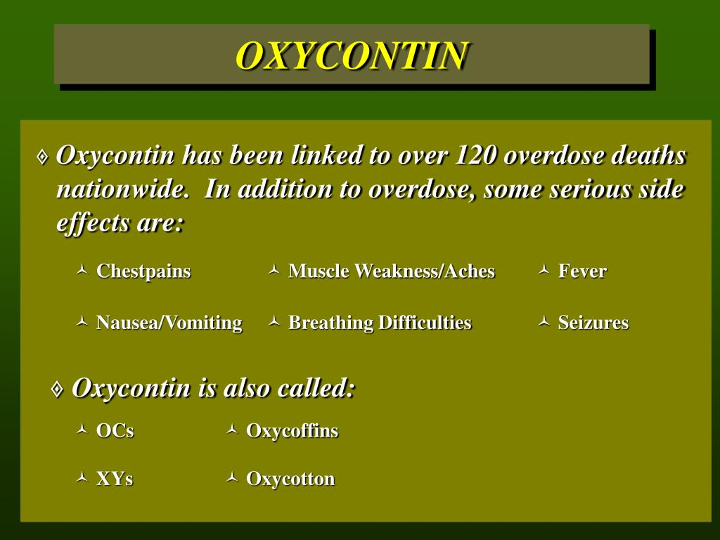 Oxycontin has been linked to over 120 overdose deaths 	nationwide.  In addition to overdose, some serious side 	effects are: