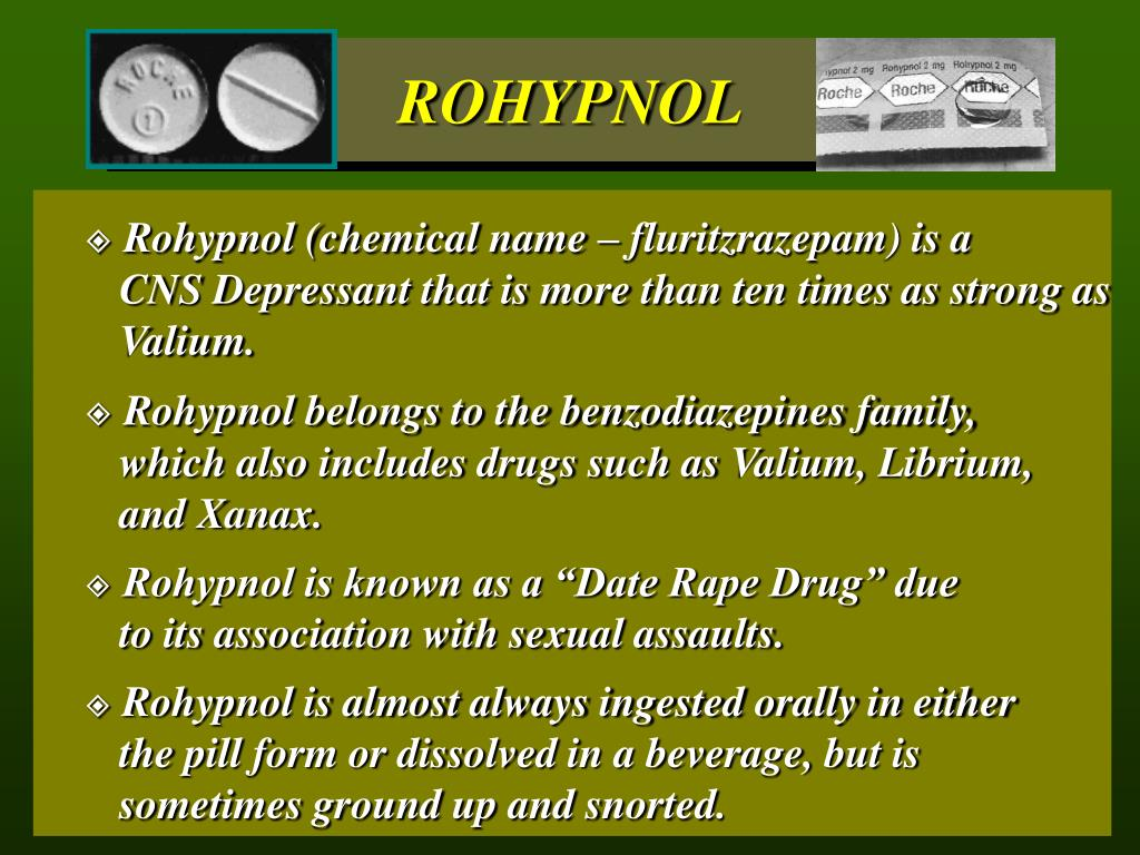 Rohypnol (chemical name – fluritzrazepam) is a 		CNS Depressant that is more than ten times as strong as 	Valium.