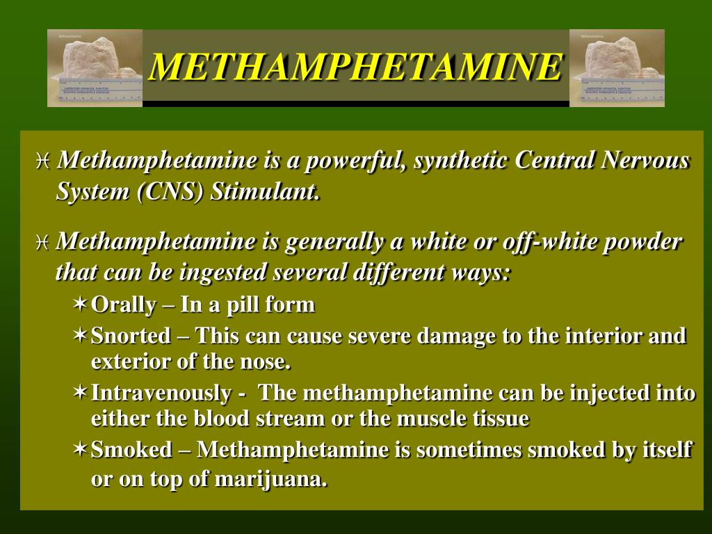 Methamphetamine is a powerful, synthetic Central Nervous 	System (CNS) Stimulant.