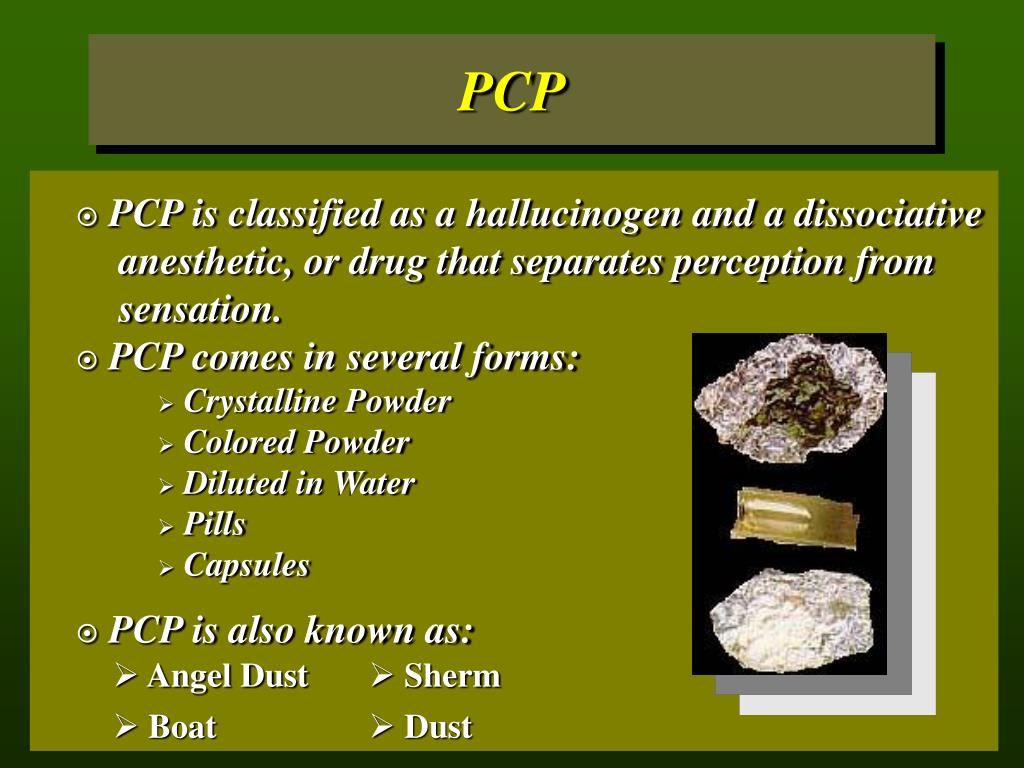 PCP is classified as a hallucinogen and a dissociative 	anesthetic, or drug that separates perception from 	sensation.