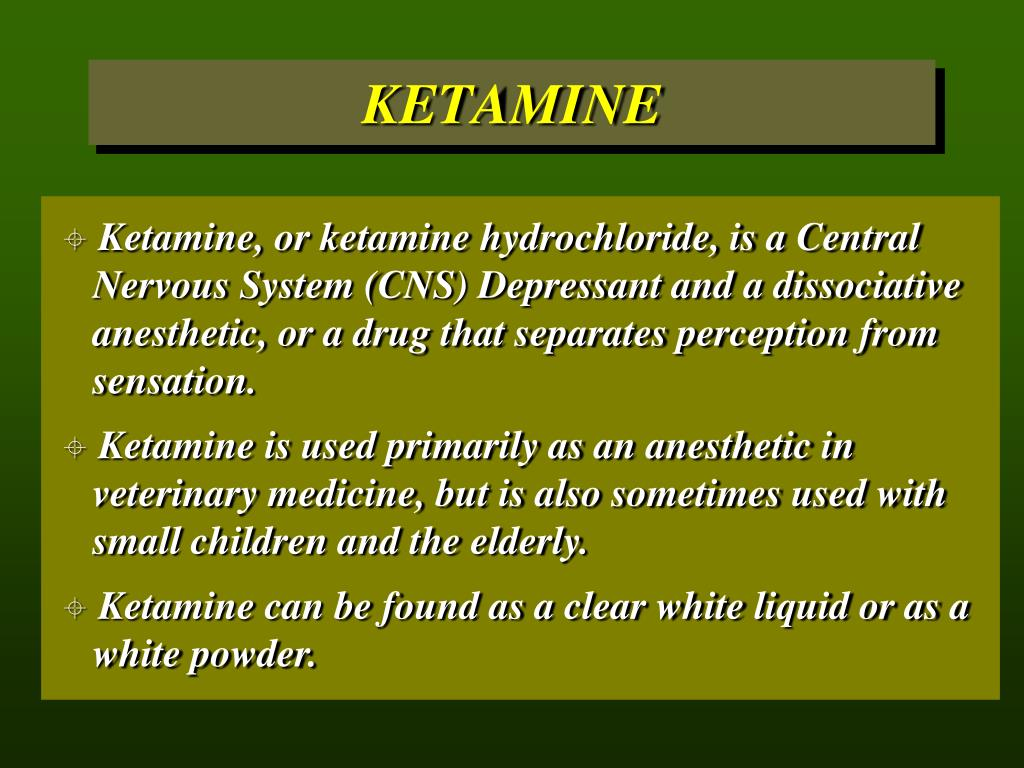 Ketamine, or ketamine hydrochloride, is a Central 	Nervous System (CNS) Depressant and a dissociative 	anesthetic, or a drug that separates perception from 	sensation.