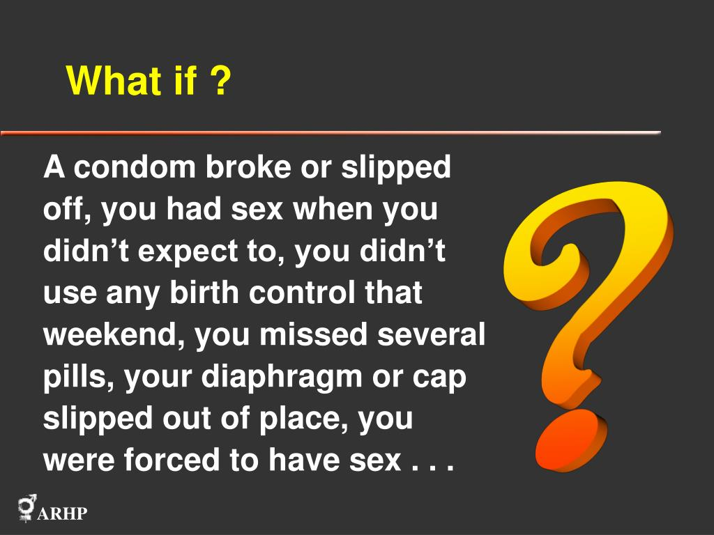 A condom broke or slipped off, you had sex when you didn't expect to, you didn't use any birth control that weekend, you missed several pills, your diaphragm or cap slipped out of place, you were forced to have sex . . .