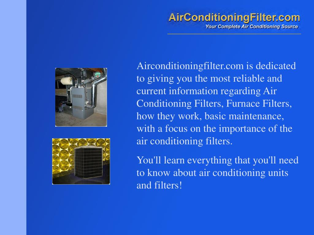 Airconditioningfilter.com is dedicated to giving you the most reliable and current information regarding Air Conditioning Filters, Furnace Filters, how they work, basic maintenance, with a focus on the importance of the air conditioning filters.