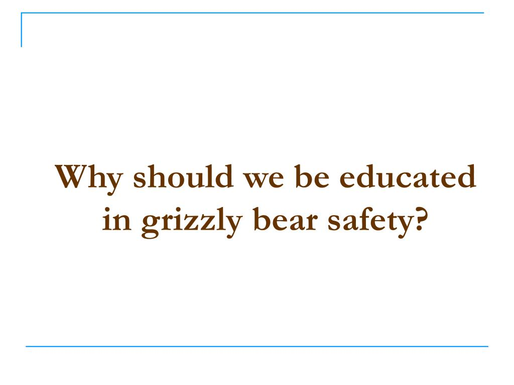 Why should we be educated in grizzly bear safety?