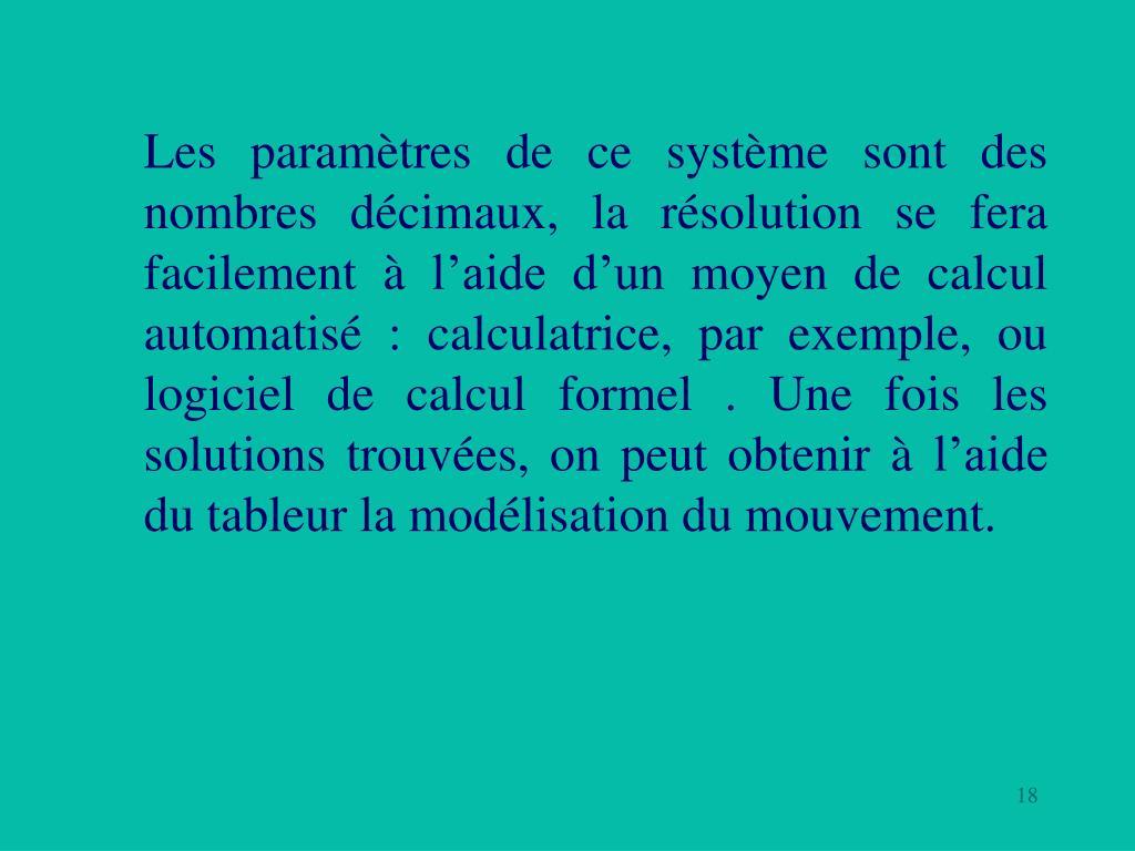Les paramètres de ce système sont des nombres décimaux, la résolution se fera facilement à l'aide d'un moyen de calcul automatisé: calculatrice, par exemple, ou logiciel de calcul formel. Une fois les solutions trouvées, on peut obtenir à l'aide du tableur la modélisation du mouvement.