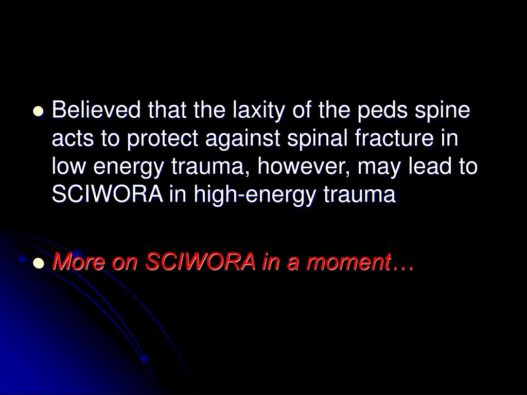 Believed that the laxity of the peds spine acts to protect against spinal fracture in low energy trauma, however, may lead to SCIWORA in high-energy trauma