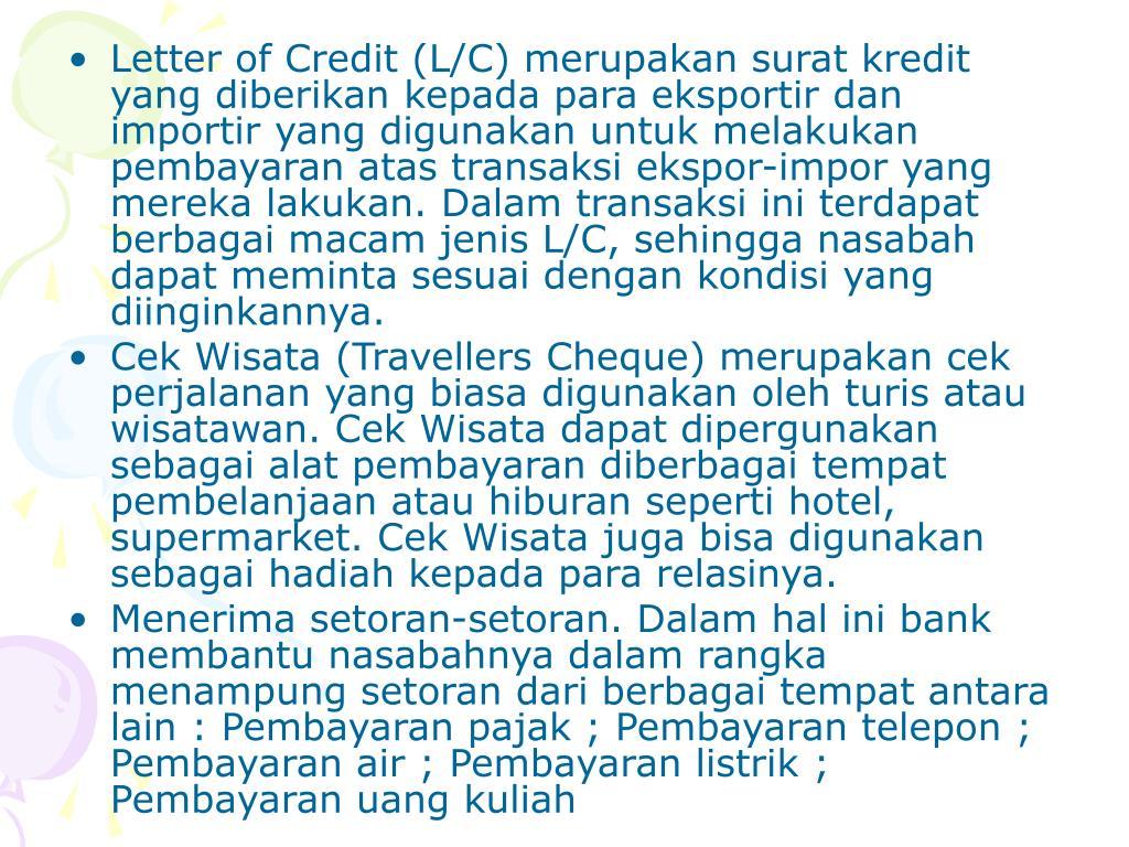 Letter of Credit (L/C) merupakan surat kredit yang diberikan kepada para eksportir dan importir yang digunakan untuk melakukan pembayaran atas transaksi ekspor-impor yang mereka lakukan. Dalam transaksi ini terdapat berbagai macam jenis L/C, sehingga nasabah dapat meminta sesuai dengan kondisi yang diinginkannya.