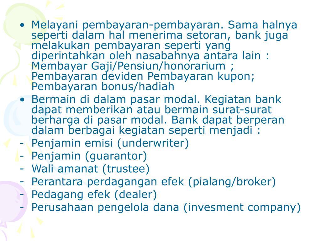 Melayani pembayaran-pembayaran. Sama halnya seperti dalam hal menerima setoran, bank juga melakukan pembayaran seperti yang diperintahkan oleh nasabahnya antara lain : Membayar Gaji/Pensiun/honorarium ; Pembayaran deviden Pembayaran kupon; Pembayaran bonus/hadiah